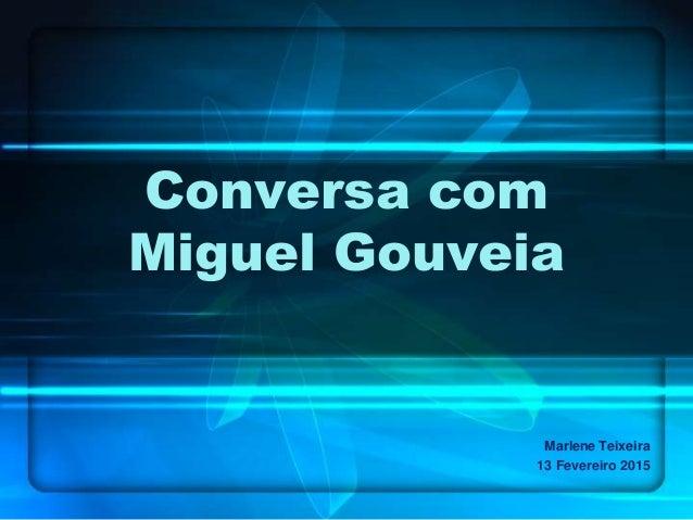 Conversa com Miguel Gouveia Marlene Teixeira 13 Fevereiro 2015