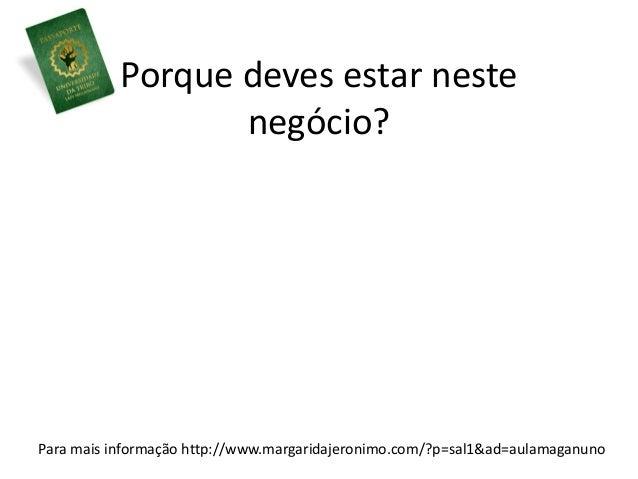 Porque deves estar neste  negócio?  Para mais informação http://www.margaridajeronimo.com/?p=sal1&ad=aulamaganuno