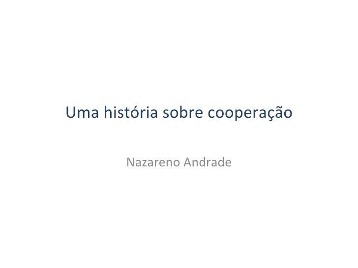 Uma história sobre cooperação Nazareno Andrade