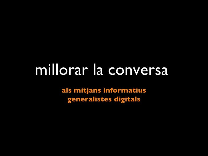 millorar la conversa  <ul><li>als mitjans informatius </li></ul><ul><li>generalistes digitals </li></ul>