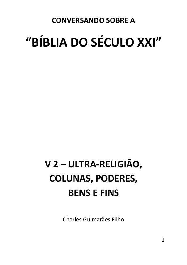"""1 CONVERSANDO SOBRE A """"BÍBLIA DO SÉCULO XXI"""" V 2 – ULTRA-RELIGIÃO, COLUNAS, PODERES, BENS E FINS Charles Guimarães Filho"""