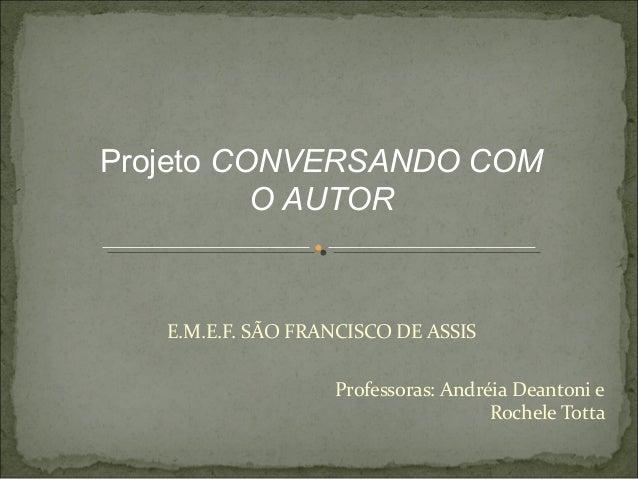 Projeto CONVERSANDO COM          O AUTOR   E.M.E.F. SÃO FRANCISCO DE ASSIS                   Professoras: Andréia Deantoni...