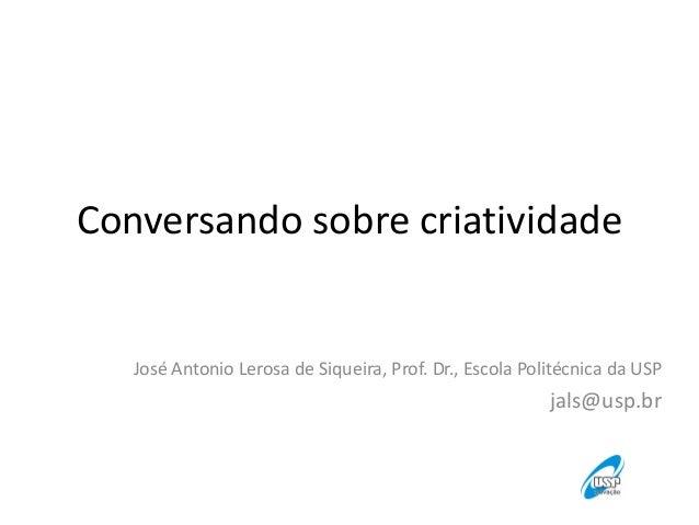 Conversando sobre criatividadeJosé Antonio Lerosa de Siqueira, Prof. Dr., Escola Politécnica da USPjals@usp.br