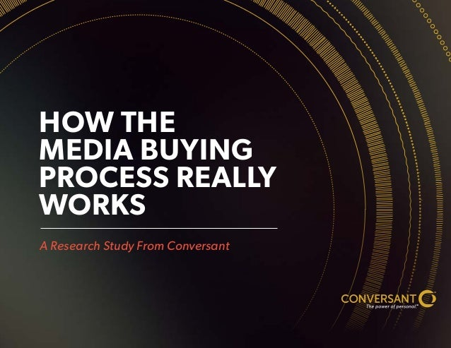 HOW THE MEDIA BUYING PROCESS REALLY WORKS A Research Study From Conversant TM SM