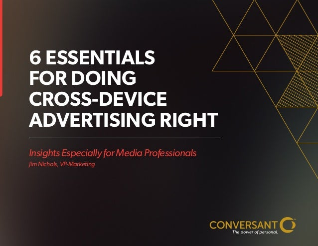 Insights Especially for Media Professionals Jim Nichols, VP-Marketing 6 ESSENTIALS FOR DOING CROSS-DEVICE ADVERTISING RIGHT