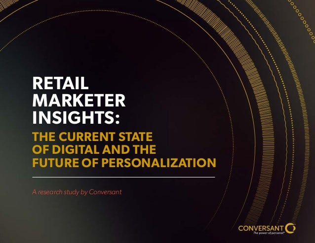 TM SM RETAIL MARKETER INSIGHTS: THE CURRENT STATE OF DIGITAL AND THE FUTURE OF PERSONALIZATION A research study by Convers...