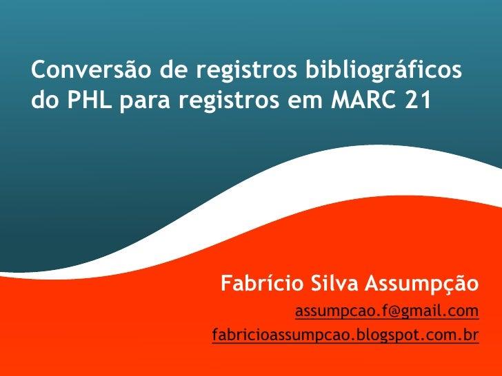 Conversão de registros bibliográficosdo PHL para registros em MARC 21                Fabrício Silva Assumpção             ...