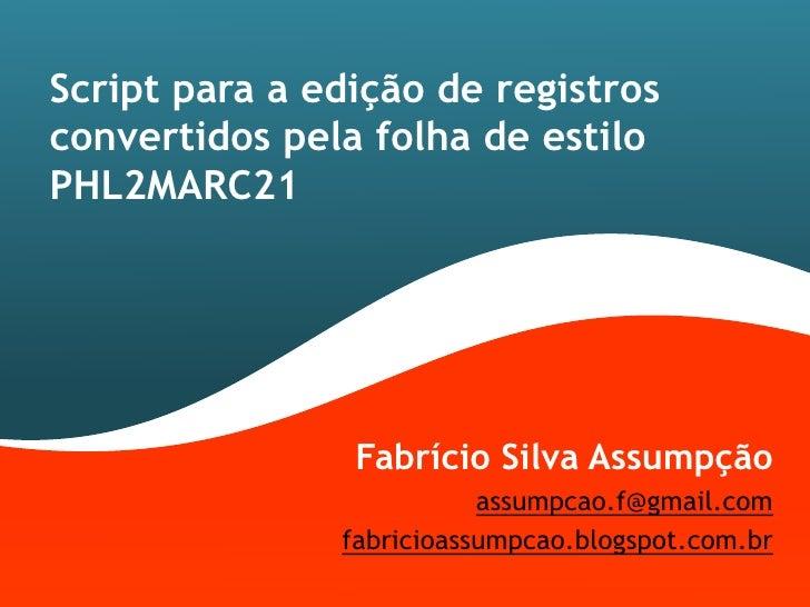 Script para a edição de registrosconvertidos pela folha de estiloPHL2MARC21                Fabrício Silva Assumpção       ...