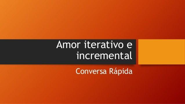 Amor iterativo e incremental Conversa Rápida