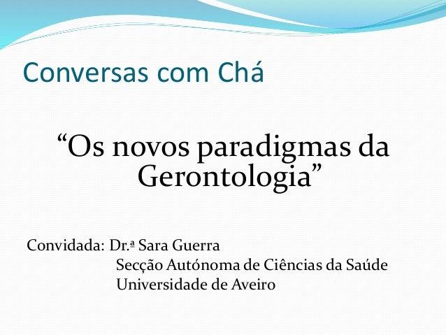 """Conversas com Chá """"Os novos paradigmas da Gerontologia"""" Convidada: Dr.ª Sara Guerra Secção Autónoma de Ciências da Saúde U..."""