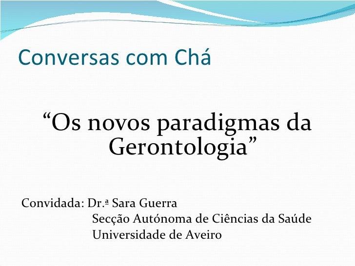 """Conversas com Chá <ul><li>"""" Os novos paradigmas da Gerontologia"""" </li></ul><ul><li>Convidada: Dr.ª Sara Guerra </li></ul><..."""