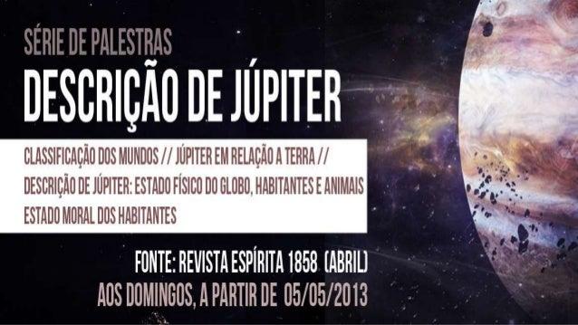 Allan Kardec - Revista Espírita 1858 » Abril » Conversasfamiliares de além-túmulo » Descrição de JúpiterCONVERSAS FAMILIAR...