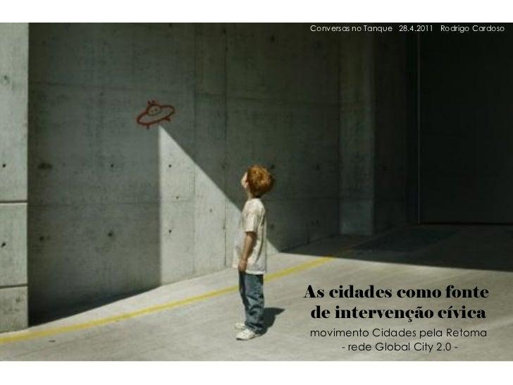 Conversas no Tanque 28.4.2011 Rodrigo CardosoAs cidades como fonte de intervenção cívicamovimento Cidades pela Retoma     ...