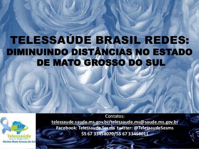 TELESSAÚDE BRASIL REDES:  DIMINUINDO DISTÂNCIAS NO ESTADO DE MATO GROSSO DO SUL  Contatos: telessaude.saude.ms.gov.br/tele...