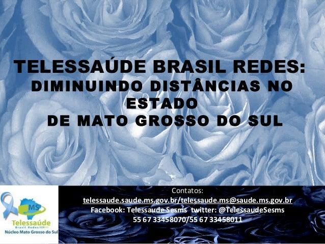 TELESSAÚDE BRASIL REDES: DIMINUINDO DISTÂNCIAS NO ESTADO DE MATO GROSSO DO SUL  Contatos: telessaude.saude.ms.gov.br/teles...