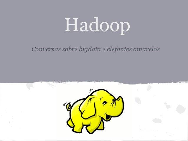 HadoopConversas sobre bigdata e elefantes amarelos
