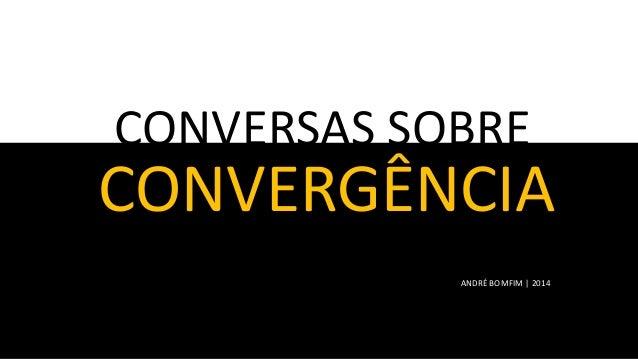 CONVERSAS SOBRE  CONVERGÊNCIA ANDRÉ BOMFIM | 2014