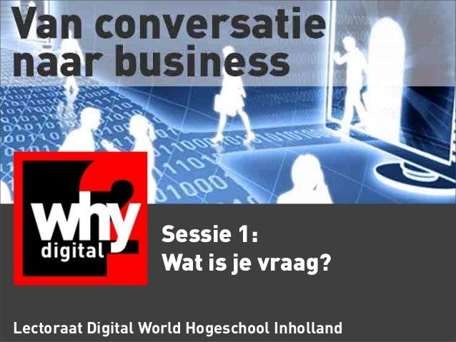 Lectoraat Digital World Hogeschool Inholland Sessie 1: Wat is je vraag?