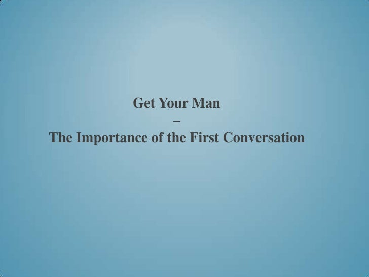 Get Your Man                   –The Importance of the First Conversation