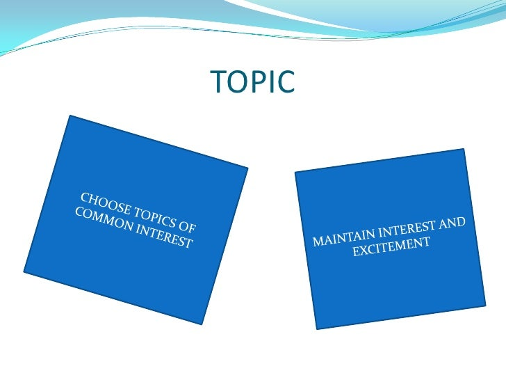 TOPIC<br />CHOOSE TOPICS OF COMMON INTEREST<br />MAINTAIN INTEREST AND EXCITEMENT <br />