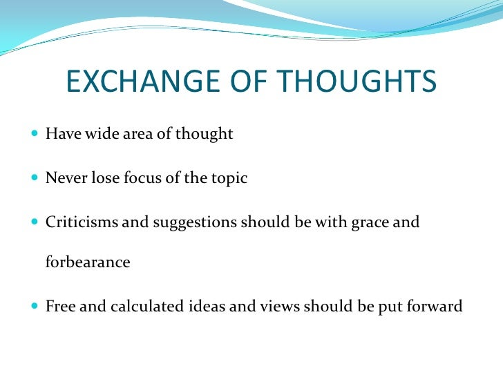 EXCHANGE OF THOUGHTS<br />Have wide area of thought<br />Never lose focus of the topic<br />Criticisms and suggestions sho...