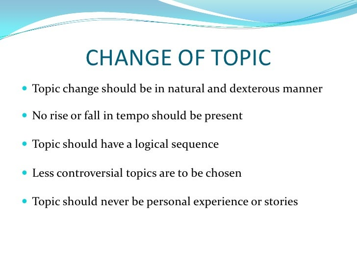 CHANGE OF TOPIC<br />Topic change should be in natural and dexterous manner<br />No rise or fall in tempo should be presen...