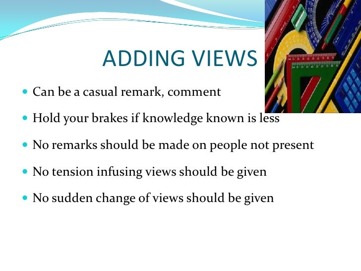 ADDING VIEWS<br />Can be a casual remark, comment<br />Hold your brakes if knowledge known is less<br />No remarks should ...