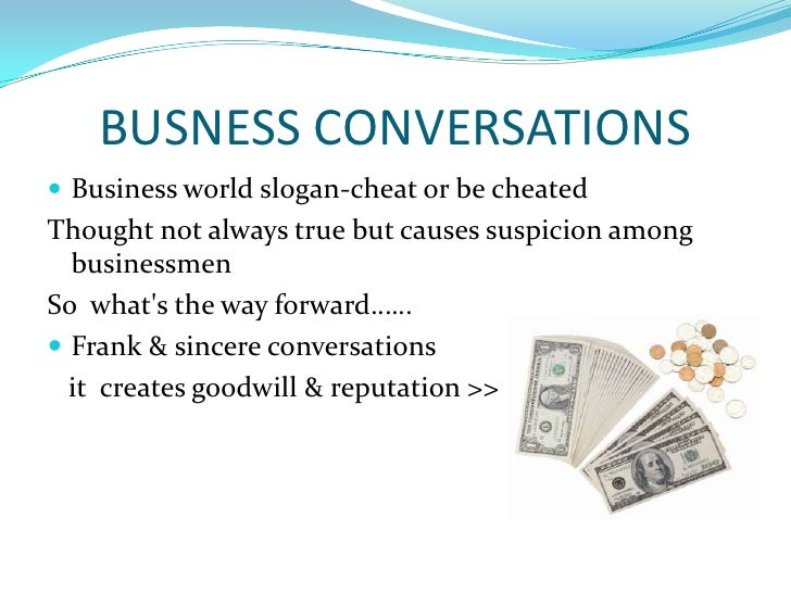 BUSNESS CONVERSATIONS<br />Business world slogan-cheat or be cheated   <br />Thought not always true but causes suspicion ...