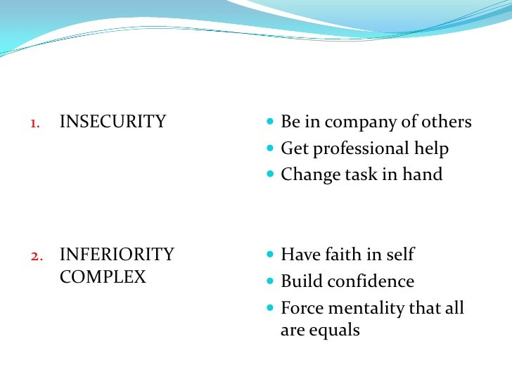 INSECURITY<br />INFERIORITY COMPLEX<br />Be in company of others<br />Get professional help<br />Change task in hand<br />...