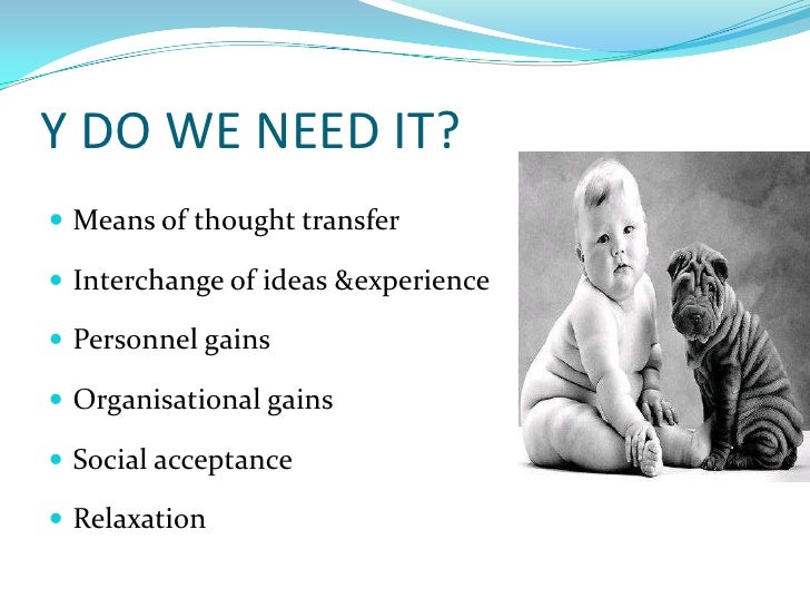 Y DO WE NEED IT?<br />Means of thought transfer<br />Interchange of ideas &experience<br />Personnel gains<br />Organisati...