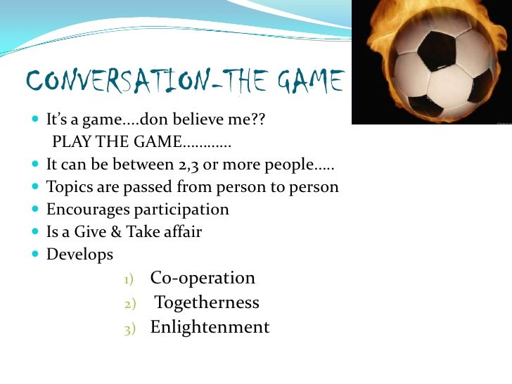 CONVERSATION-THE GAME<br />It's a game....don believe me??<br />     PLAY THE GAME…………<br />It can be between 2,3 or more ...