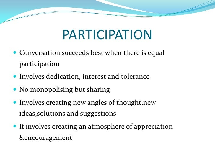 PARTICIPATION<br />Conversation succeeds best when there is equal participation<br />Involves dedication, interest and tol...