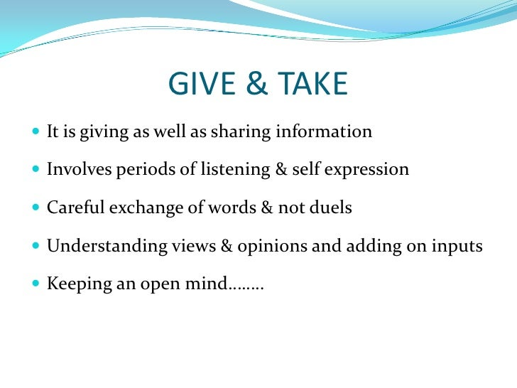 GIVE & TAKE<br />It is giving as well as sharing information<br />Involves periods of listening & self expression<br />Car...