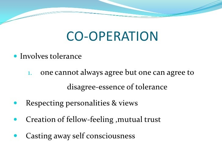 CO-OPERATION<br />Involves tolerance<br />one cannot always agree but one can agree to disagree-essence of tolerance<br /...