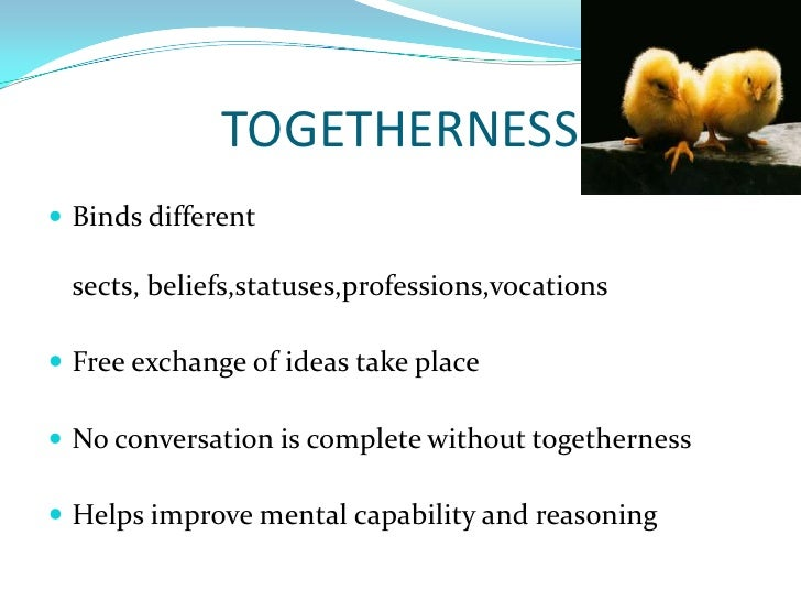 TOGETHERNESS<br />Binds different sects, beliefs,statuses,professions,vocations<br />Free exchange of ideas take place<br ...