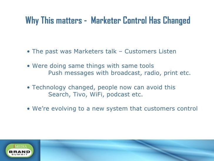 Why This matters -  Marketer Control Has Changed <ul><li>The past was Marketers talk – Customers Listen </li></ul><ul><li>...