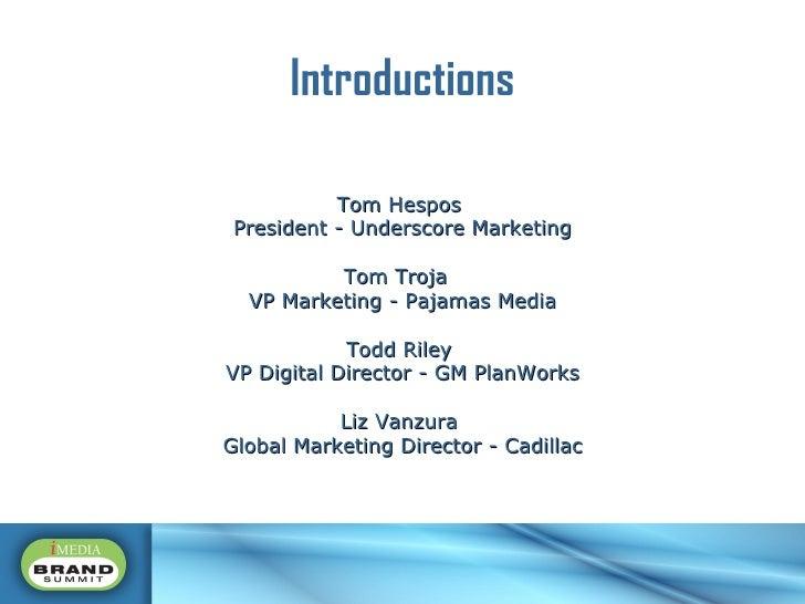 Introductions Tom Hespos  President - Underscore Marketing Tom Troja  VP Marketing - Pajamas Media Todd Riley  VP Digital ...