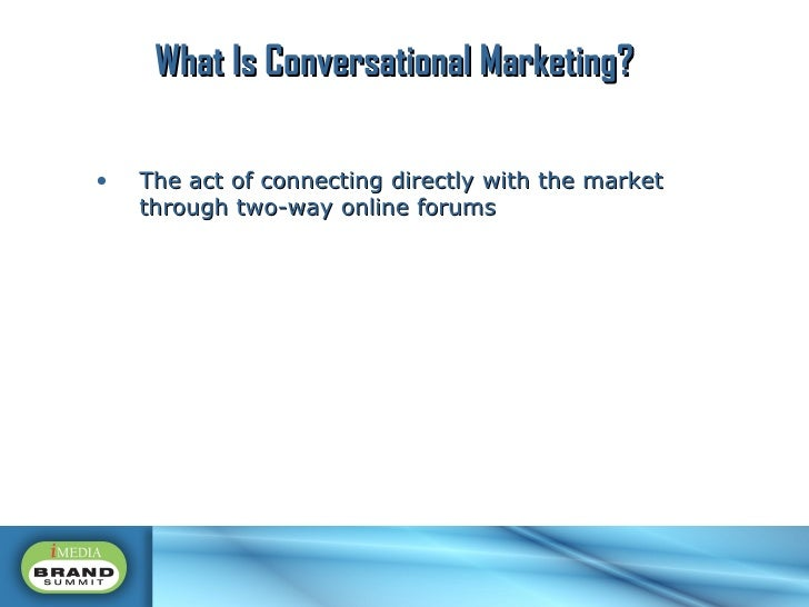<ul><li>The act of connecting directly with the market through two-way online forums </li></ul>What Is Conversational Mark...