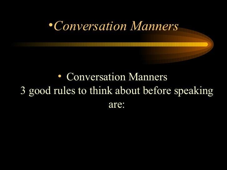 <ul><li>Conversation Manners 3 good rules to think about before speaking are: </li></ul><ul><li>Conversation Manners </li>...