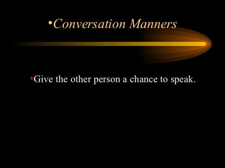 <ul><li>Give the other person a chance to speak.  </li></ul><ul><li>Conversation Manners </li></ul>