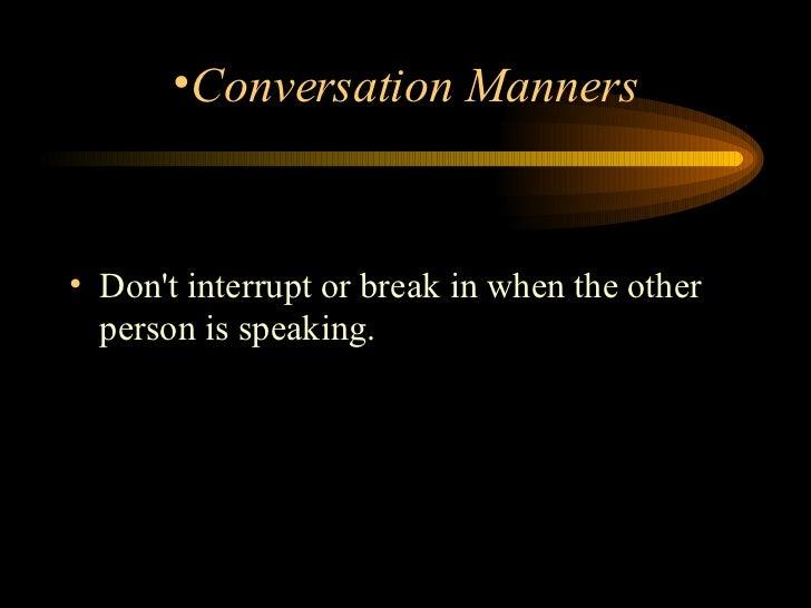 <ul><li>Don't interrupt or break in when the other person is speaking.  </li></ul><ul><li>Conversation Manners </li></ul>
