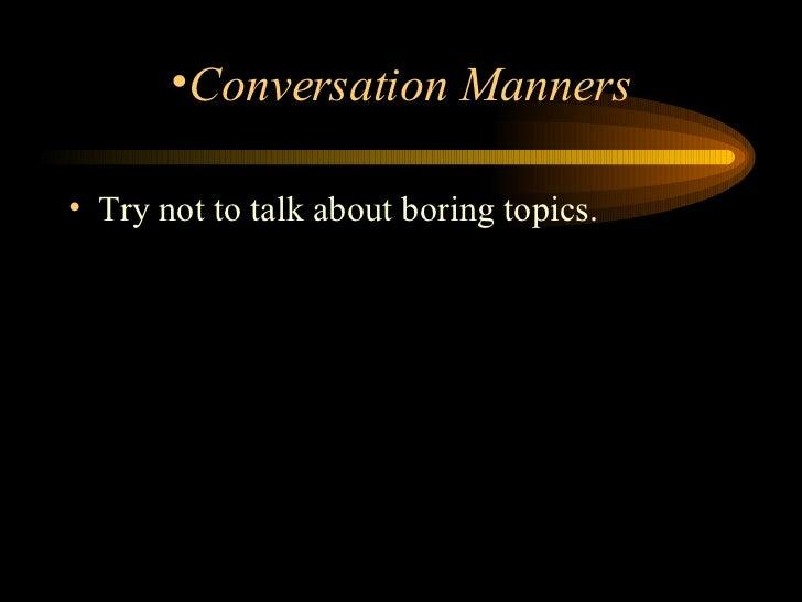 <ul><li>Try not to talk about boring topics.  </li></ul><ul><li>Conversation Manners </li></ul>
