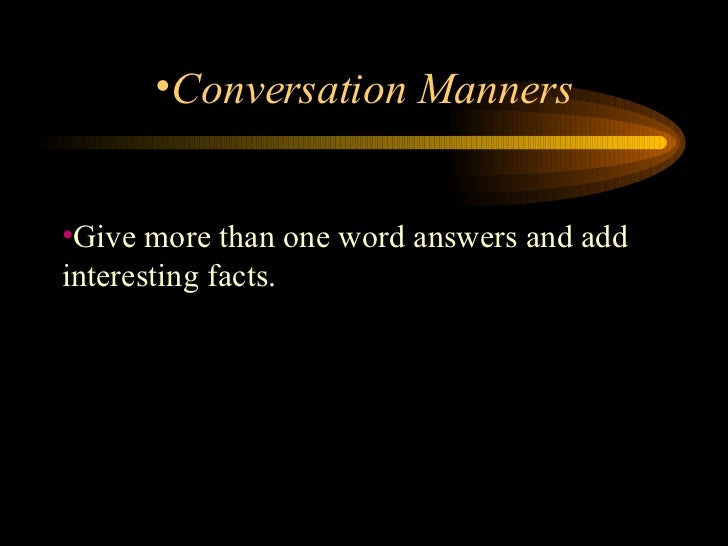 <ul><li>Give more than one word answers and add interesting facts.  </li></ul><ul><li>Conversation Manners </li></ul>