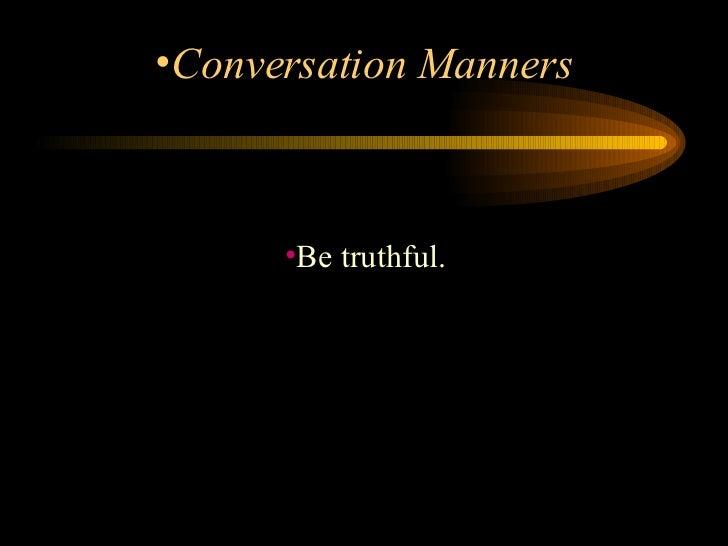 <ul><li>Be truthful.  </li></ul><ul><li>Conversation Manners </li></ul>