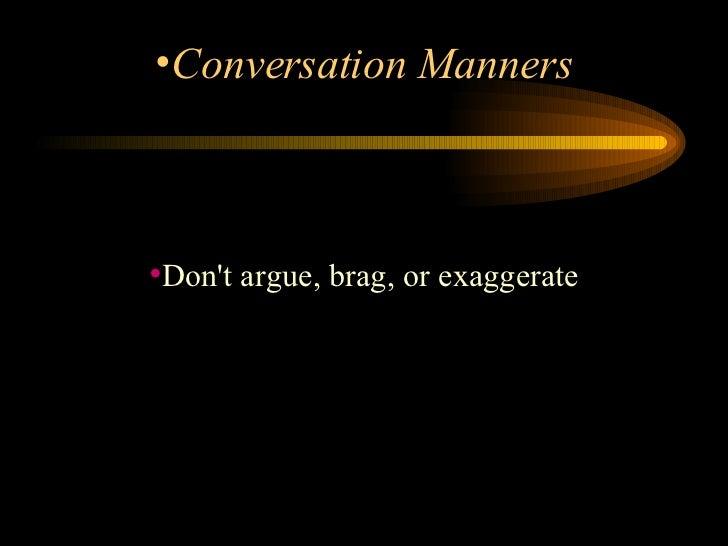 <ul><li>Don't argue, brag, or exaggerate </li></ul><ul><li>Conversation Manners </li></ul>