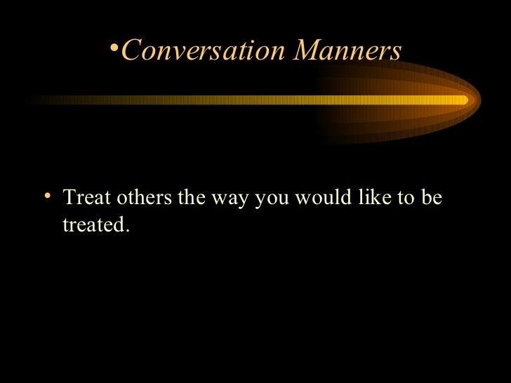 <ul><li>Treat others the way you would like to be treated.    </li></ul><ul><li>Conversation Manners </li></ul>