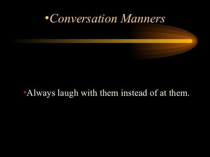 <ul><li>Always laugh with them instead of at them. </li></ul><ul><li>Conversation Manners </li></ul>