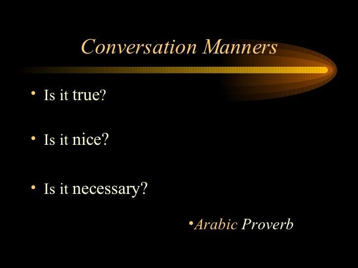 Conversation Manners <ul><li>Is it  true ? </li></ul><ul><li>Is it  nice? </li></ul><ul><li>Is it  necessary? </li></ul><u...