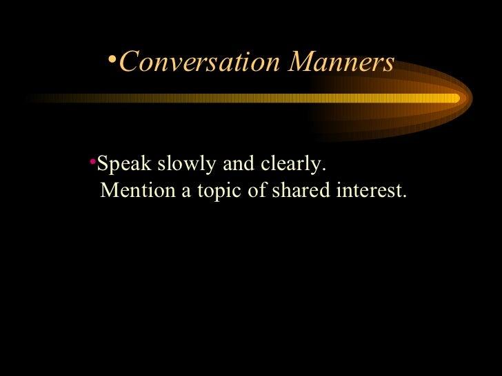 <ul><li>Speak slowly and clearly.    Mention a topic of shared interest.  </li></ul><ul><li>Conversation Manners </li></ul>