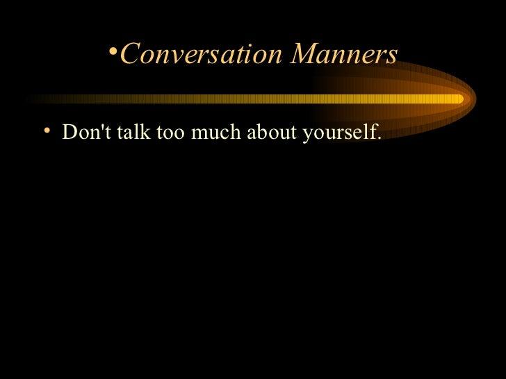 <ul><li>Don't talk too much about yourself.  </li></ul><ul><li>Conversation Manners </li></ul>